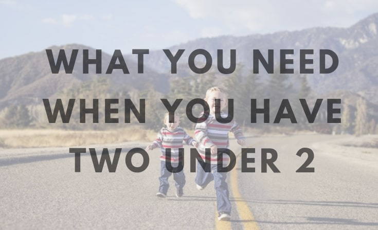 what you need when you have two under 2