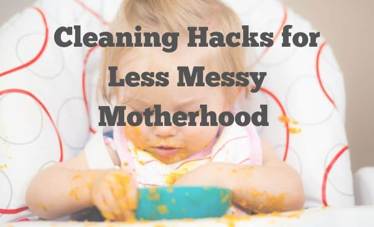 Cleaning Hacks for less messy Motherhood